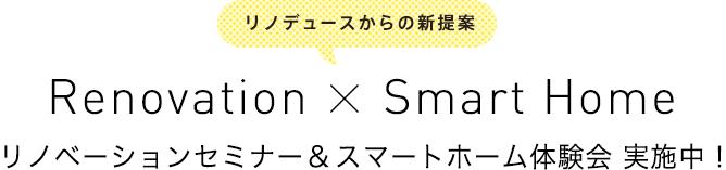 リノデュースからの新提案! リノベーションセミナー&スマートホーム体験会 実施中!Renovation X Smart Home